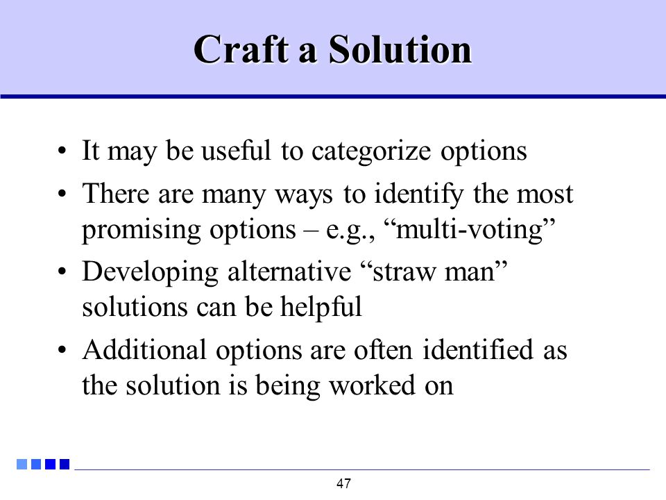 47 Craft a Solution It may be useful to categorize options There are many ways to identify the most promising options – e.g., multi-voting Developing alternative straw man solutions can be helpful Additional options are often identified as the solution is being worked on
