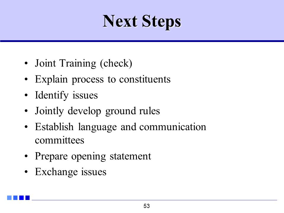 53 Next Steps Joint Training (check) Explain process to constituents Identify issues Jointly develop ground rules Establish language and communication committees Prepare opening statement Exchange issues