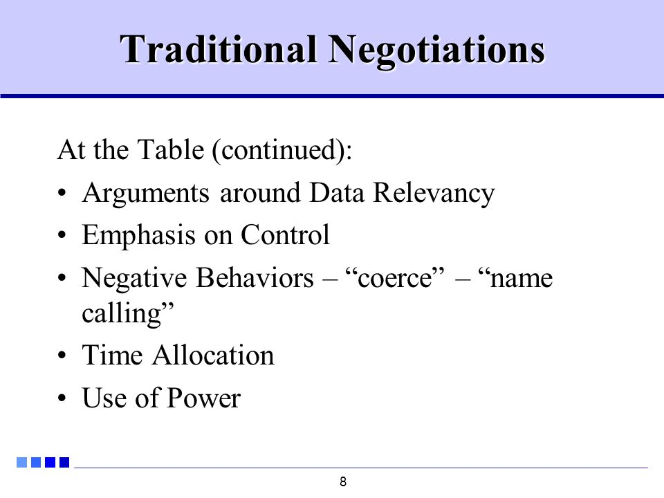 8 Traditional Negotiations At the Table (continued): Arguments around Data Relevancy Emphasis on Control Negative Behaviors – coerce – name calling Time Allocation Use of Power