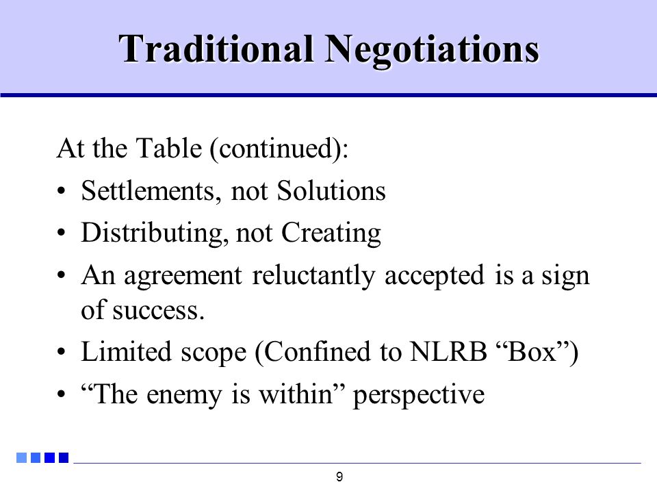 9 Traditional Negotiations At the Table (continued): Settlements, not Solutions Distributing, not Creating An agreement reluctantly accepted is a sign of success.