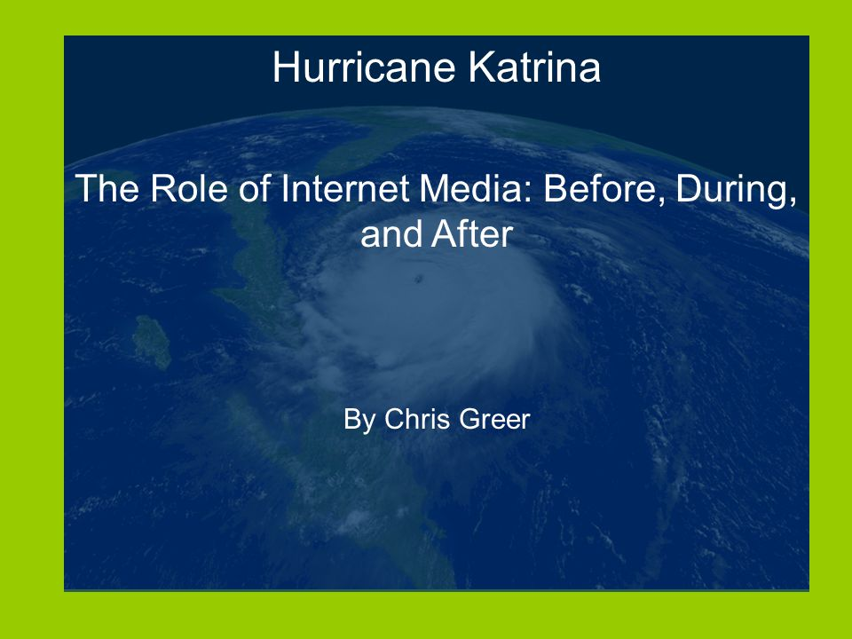 Hurricane Katrina The Role of Internet Media: Before, During, and After By Chris Greer
