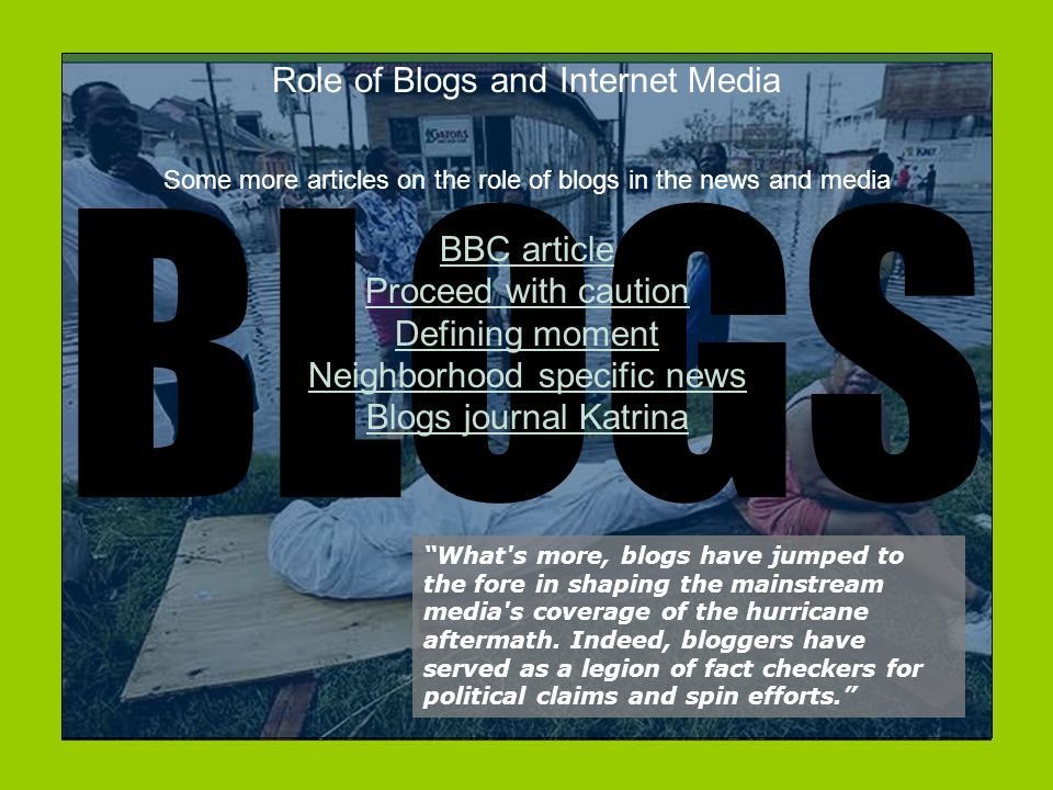 Role of Blogs and Internet Media What s more, blogs have jumped to the fore in shaping the mainstream media s coverage of the hurricane aftermath.