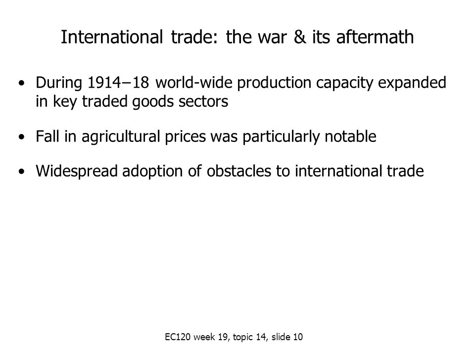 EC120 week 19, topic 14, slide 10 International trade: the war & its aftermath During 1914−18 world-wide production capacity expanded in key traded goods sectors Fall in agricultural prices was particularly notable Widespread adoption of obstacles to international trade