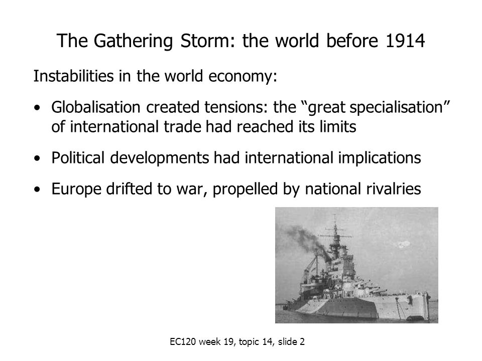 The Gathering Storm: the world before 1914 Instabilities in the world economy: Globalisation created tensions: the great specialisation of international trade had reached its limits Political developments had international implications Europe drifted to war, propelled by national rivalries EC120 week 19, topic 14, slide 2