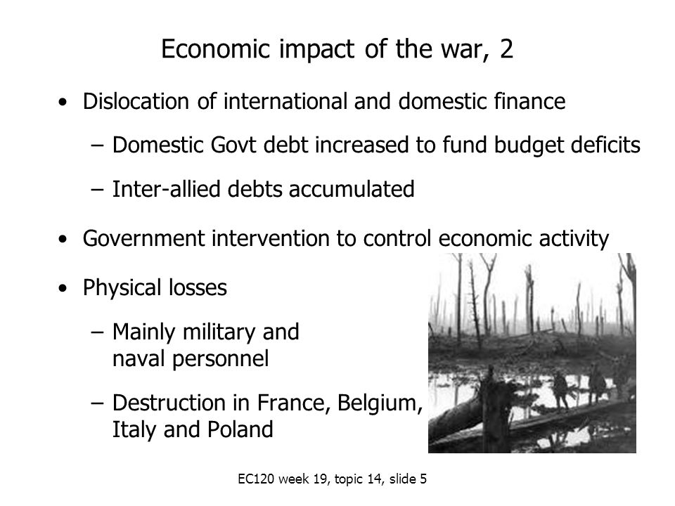 EC120 week 19, topic 14, slide 5 Economic impact of the war, 2 Dislocation of international and domestic finance –Domestic Govt debt increased to fund budget deficits –Inter-allied debts accumulated Government intervention to control economic activity Physical losses –Mainly military and naval personnel –Destruction in France, Belgium, Italy and Poland