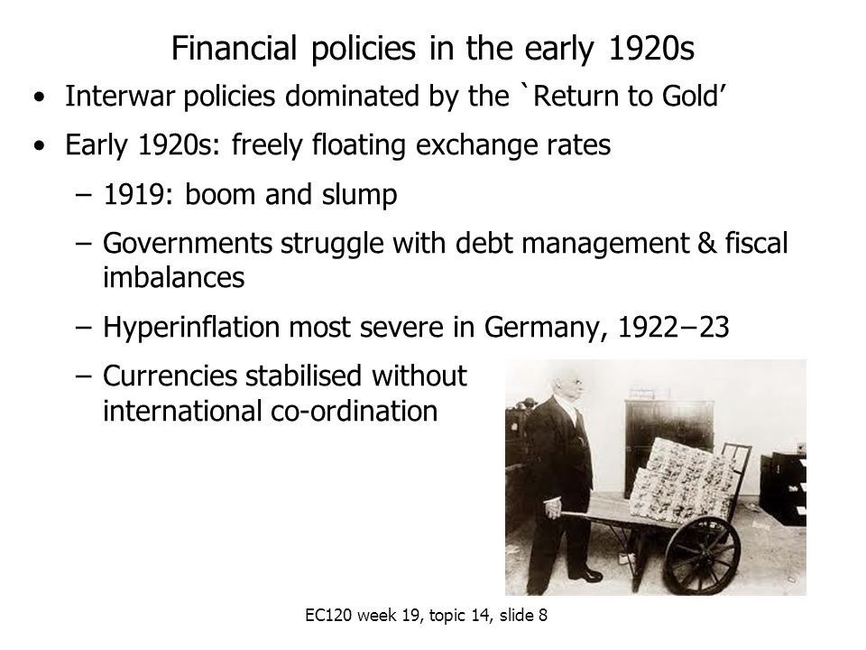 EC120 week 19, topic 14, slide 8 Financial policies in the early 1920s Interwar policies dominated by the `Return to Gold' Early 1920s: freely floating exchange rates –1919: boom and slump –Governments struggle with debt management & fiscal imbalances –Hyperinflation most severe in Germany, 1922−23 –Currencies stabilised without international co-ordination