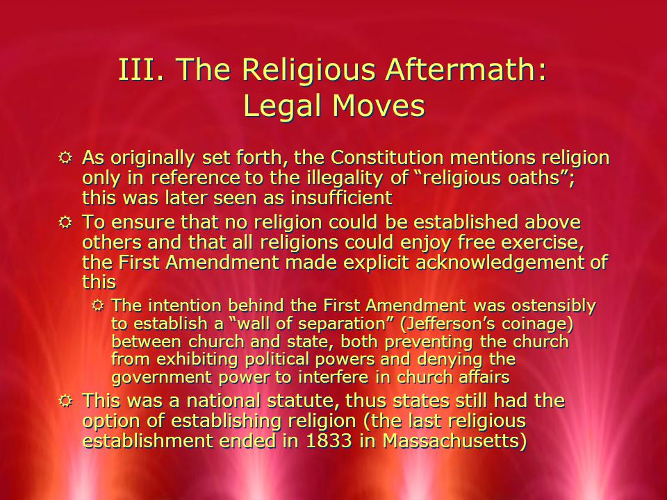 """III. The Religious Aftermath: Legal Moves RAs originally set forth, the Constitution mentions religion only in reference to the illegality of """"religio"""