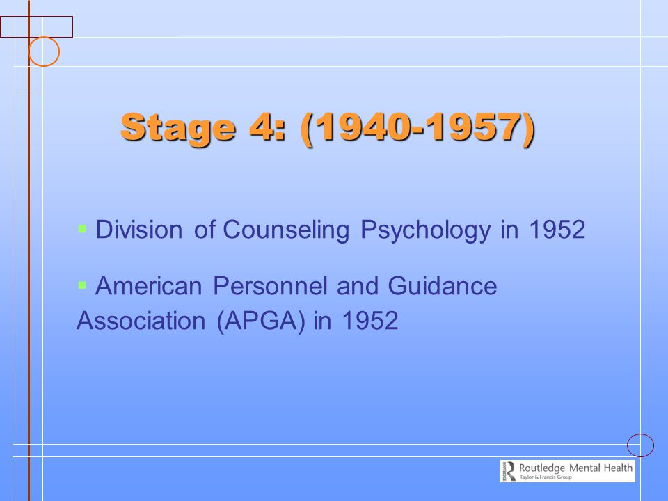 Stage 4: (1940-1957)   Division of Counseling Psychology in 1952   American Personnel and Guidance Association (APGA) in 1952