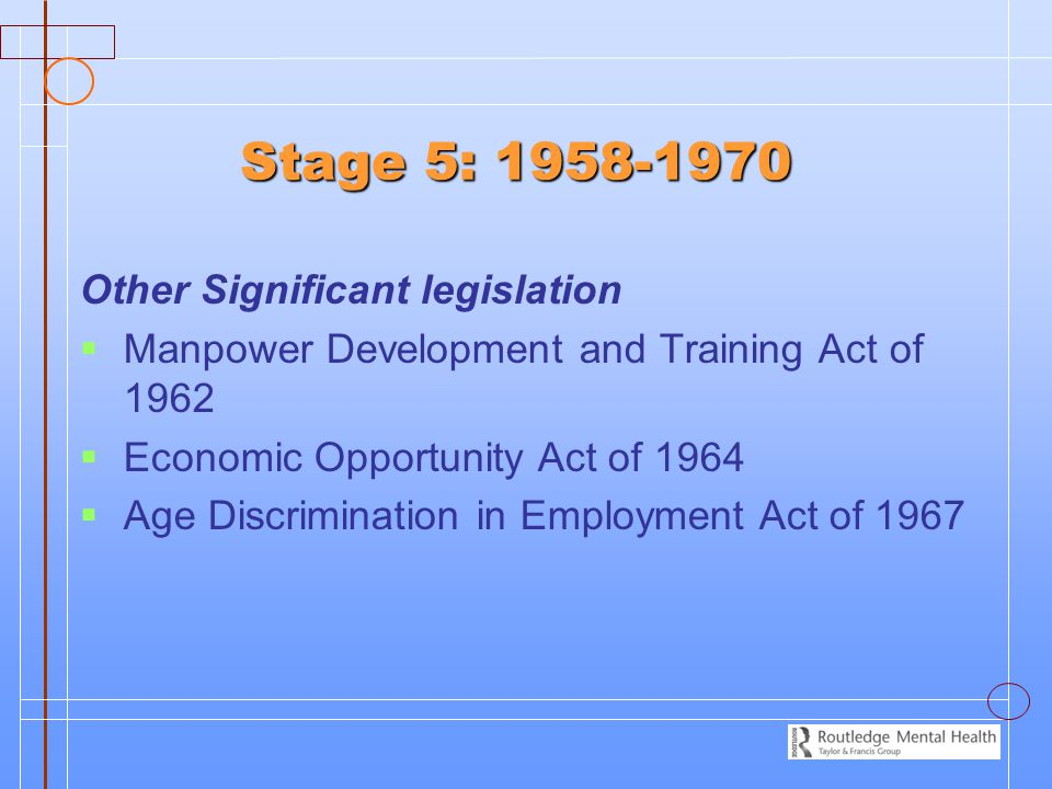 Stage 5: 1958-1970 Other Significant legislation   Manpower Development and Training Act of 1962   Economic Opportunity Act of 1964   Age Discri