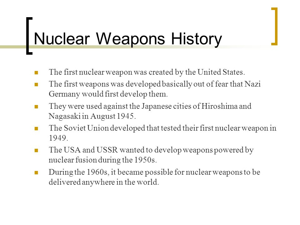 Nuclear Weapons History The first nuclear weapon was created by the United States.