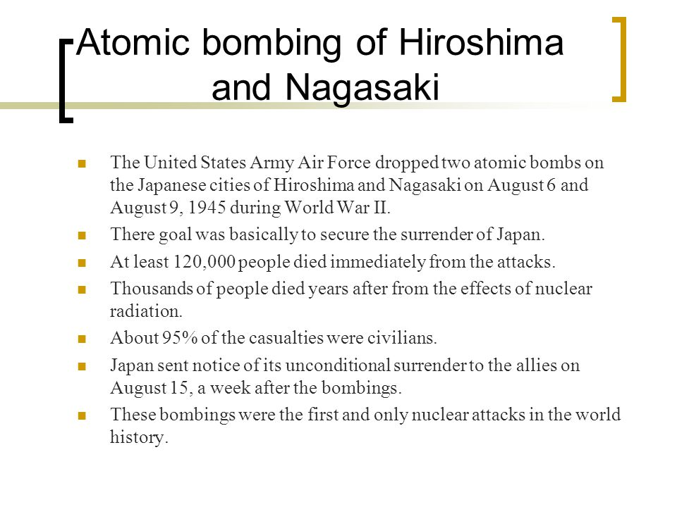 Atomic bombing of Hiroshima and Nagasaki The United States Army Air Force dropped two atomic bombs on the Japanese cities of Hiroshima and Nagasaki on August 6 and August 9, 1945 during World War II.