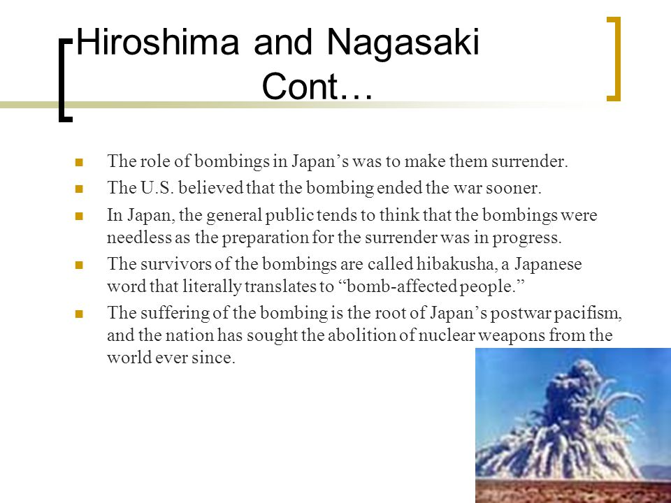 Hiroshima and Nagasaki Cont… The role of bombings in Japan's was to make them surrender.