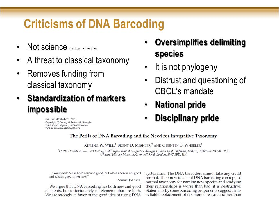 Criticisms of DNA Barcoding Not science (or bad science) A threat to classical taxonomy Removes funding from classical taxonomy Standardization of markers impossible Standardization of markers impossible Oversimplifies delimiting species Oversimplifies delimiting species It is not phylogeny Distrust and questioning of CBOL's mandate National pride National pride Disciplinary pride Disciplinary pride