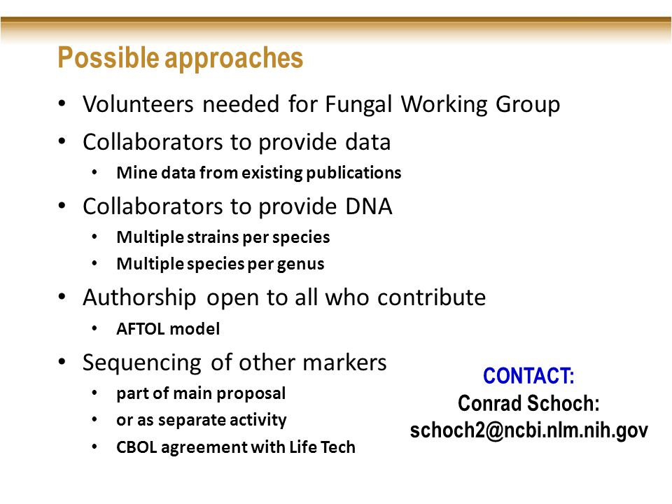 Possible approaches Volunteers needed for Fungal Working Group Collaborators to provide data Mine data from existing publications Collaborators to provide DNA Multiple strains per species Multiple species per genus Authorship open to all who contribute AFTOL model Sequencing of other markers part of main proposal or as separate activity CBOL agreement with Life Tech CONTACT: Conrad Schoch: schoch2@ncbi.nlm.nih.gov