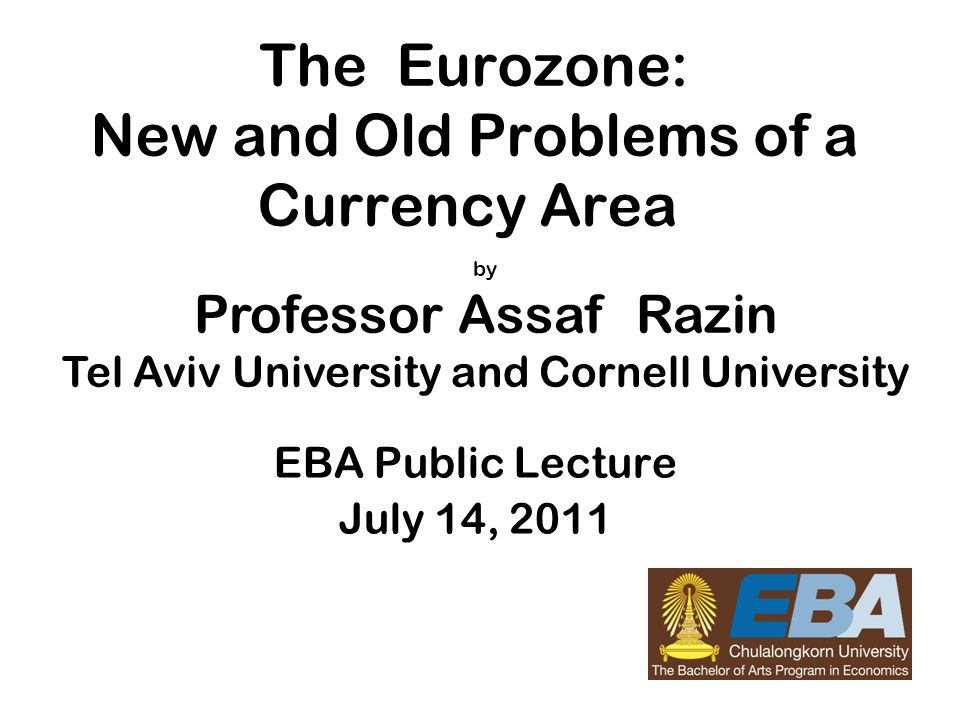 11 The Eurozone: New and Old Problems of a Currency Area EBA Public Lecture July 14, 2011 by Professor Assaf Razin Tel Aviv University and Cornell Uni