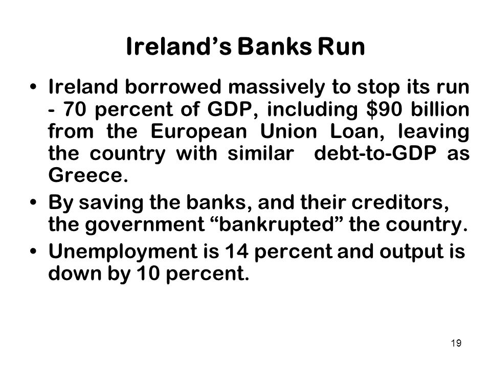19 Ireland's Banks Run Ireland borrowed massively to stop its run - 70 percent of GDP, including $90 billion from the European Union Loan, leaving the