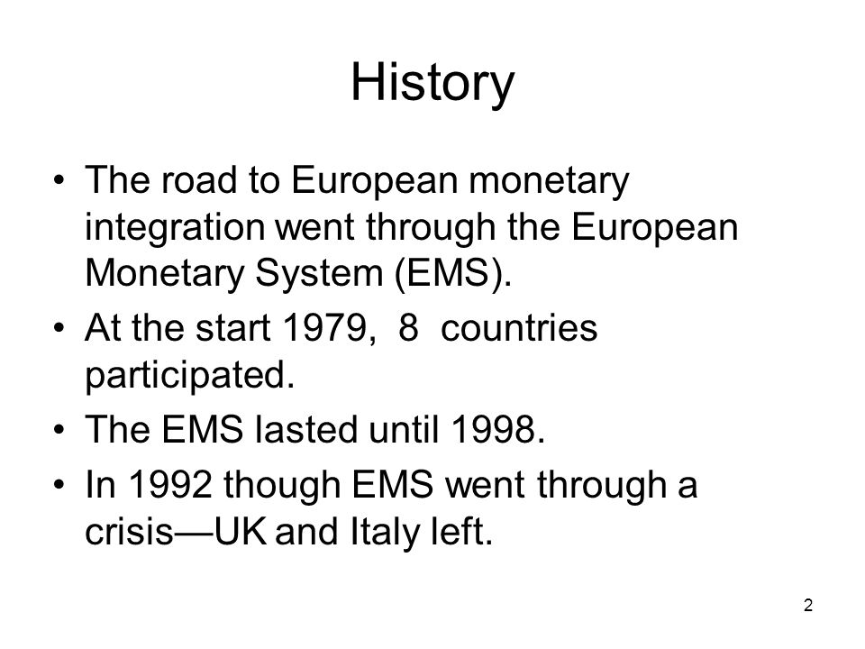 History The road to European monetary integration went through the European Monetary System (EMS). At the start 1979, 8 countries participated. The EM