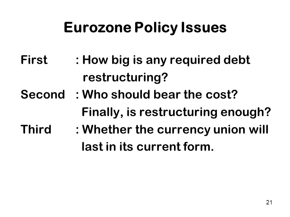 21 Eurozone Policy Issues First : How big is any required debt restructuring? Second : Who should bear the cost? Finally, is restructuring enough? Thi