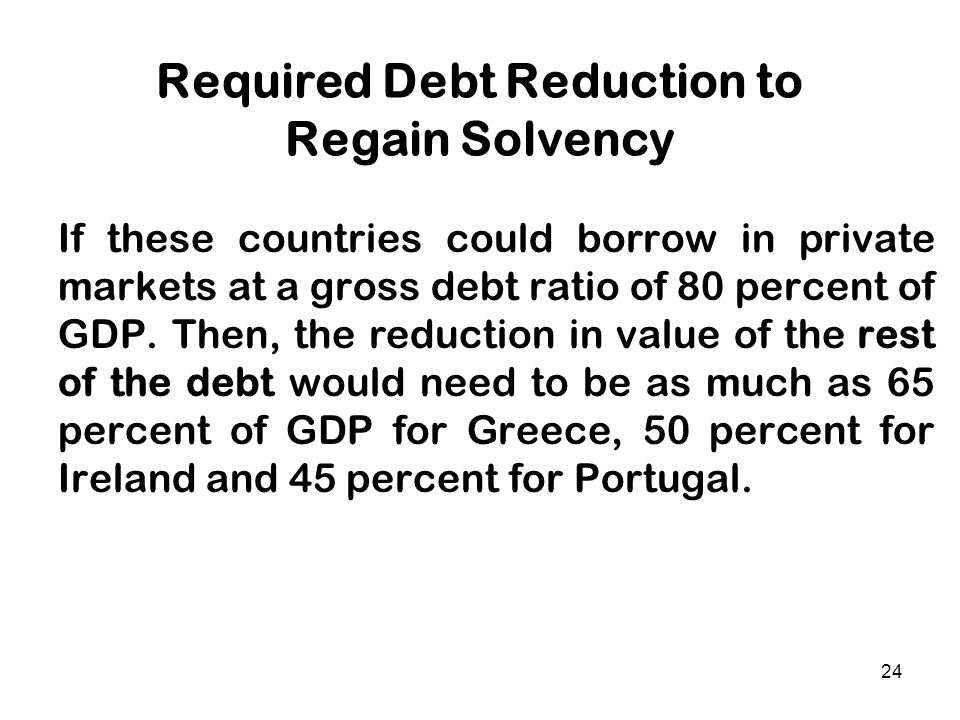 24 Required Debt Reduction to Regain Solvency If these countries could borrow in private markets at a gross debt ratio of 80 percent of GDP. Then, the