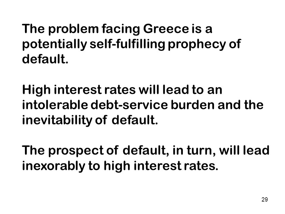 29 The problem facing Greece is a potentially self-fulfilling prophecy of default. High interest rates will lead to an intolerable debt-service burden