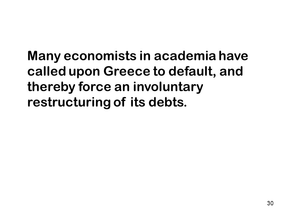 30 Many economists in academia have called upon Greece to default, and thereby force an involuntary restructuring of its debts.