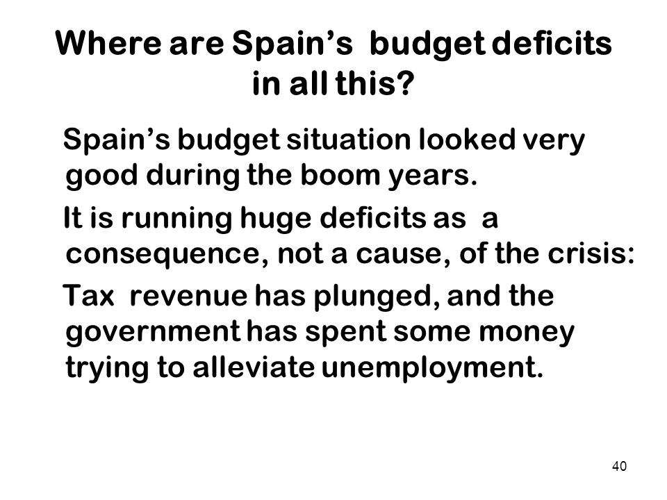 40 Where are Spain's budget deficits in all this? Spain's budget situation looked very good during the boom years. It is running huge deficits as a co