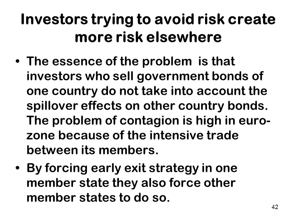 42 Investors trying to avoid risk create more risk elsewhere The essence of the problem is that investors who sell government bonds of one country do