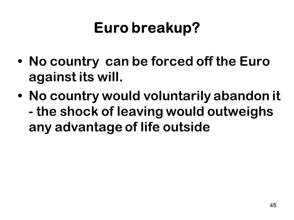 46 Euro breakup? No country can be forced off the Euro against its will. No country would voluntarily abandon it - the shock of leaving would outweigh