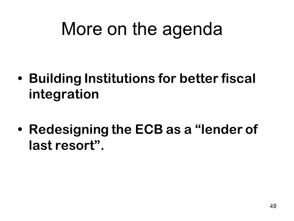"More on the agenda Building Institutions for better fiscal integration Redesigning the ECB as a ""lender of last resort"". 49"