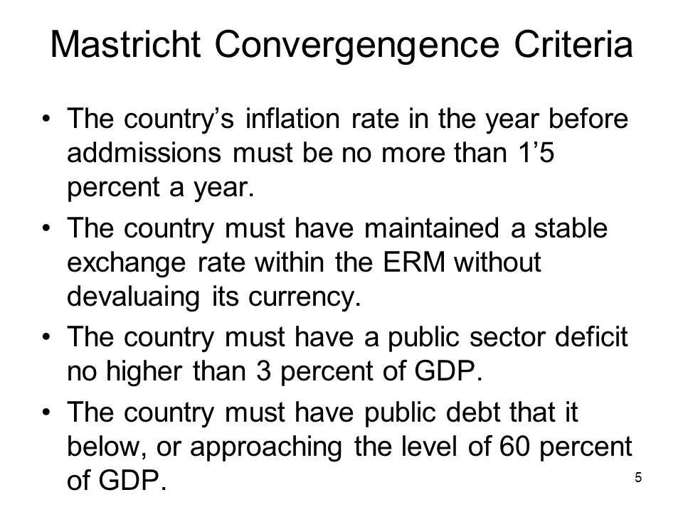 5 Mastricht Convergengence Criteria The country's inflation rate in the year before addmissions must be no more than 1'5 percent a year. The country m