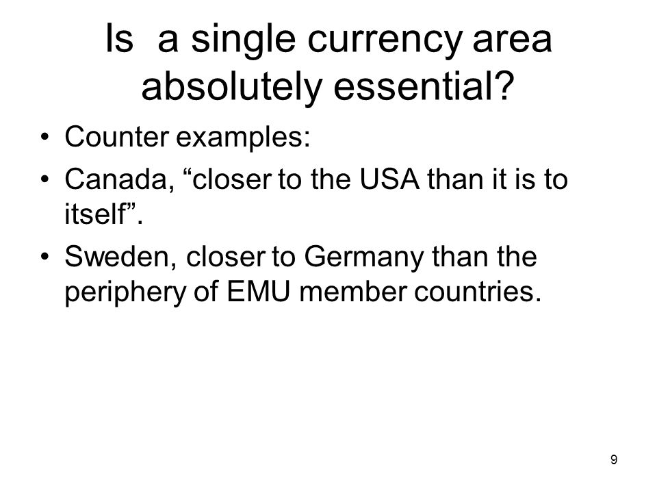 "Is a single currency area absolutely essential? Counter examples: Canada, ""closer to the USA than it is to itself"". Sweden, closer to Germany than the"