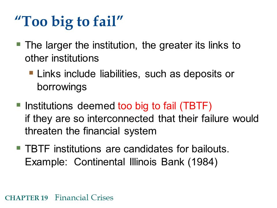 CHAPTER 19 Financial Crises Too big to fail  The larger the institution, the greater its links to other institutions  Links include liabilities, such as deposits or borrowings  Institutions deemed too big to fail (TBTF) if they are so interconnected that their failure would threaten the financial system  TBTF institutions are candidates for bailouts.