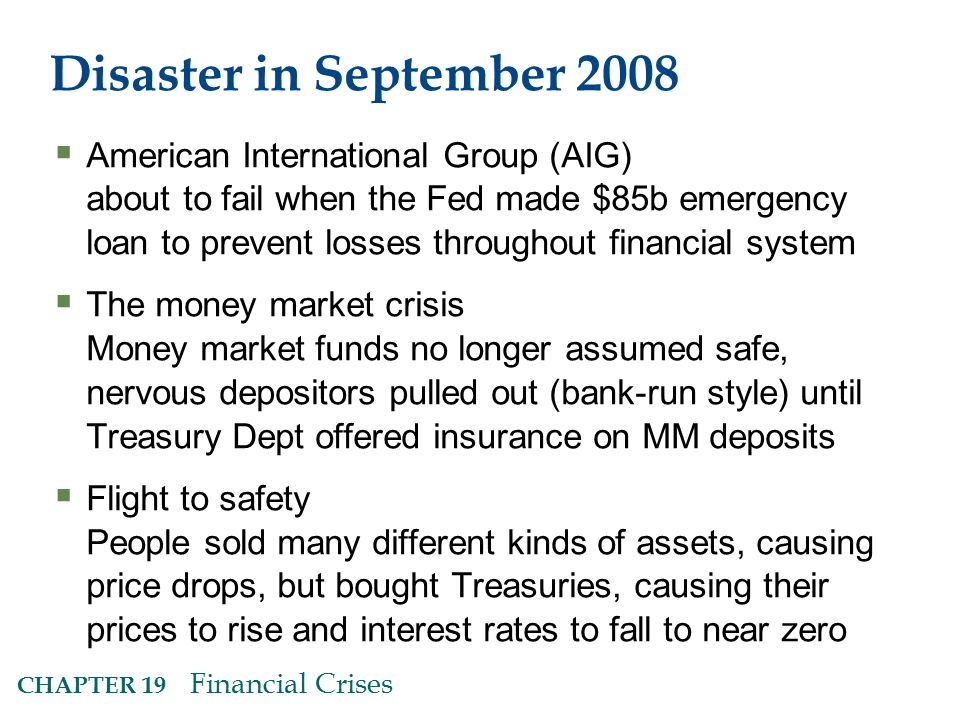 CHAPTER 19 Financial Crises Disaster in September 2008  American International Group (AIG) about to fail when the Fed made $85b emergency loan to prevent losses throughout financial system  The money market crisis Money market funds no longer assumed safe, nervous depositors pulled out (bank-run style) until Treasury Dept offered insurance on MM deposits  Flight to safety People sold many different kinds of assets, causing price drops, but bought Treasuries, causing their prices to rise and interest rates to fall to near zero
