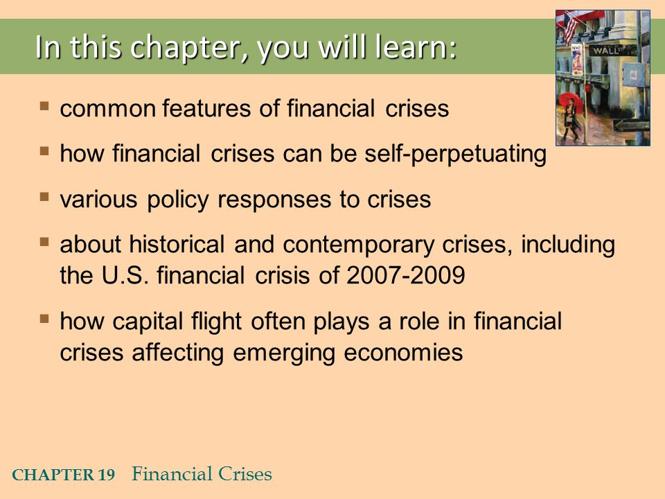 CHAPTER 19 Financial Crises In this chapter, you will learn:  common features of financial crises  how financial crises can be self-perpetuating  various policy responses to crises  about historical and contemporary crises, including the U.S.
