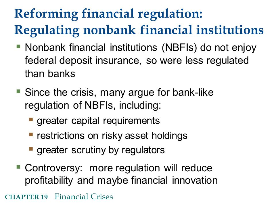 CHAPTER 19 Financial Crises Reforming financial regulation: Regulating nonbank financial institutions  Nonbank financial institutions (NBFIs) do not enjoy federal deposit insurance, so were less regulated than banks  Since the crisis, many argue for bank-like regulation of NBFIs, including:  greater capital requirements  restrictions on risky asset holdings  greater scrutiny by regulators  Controversy: more regulation will reduce profitability and maybe financial innovation