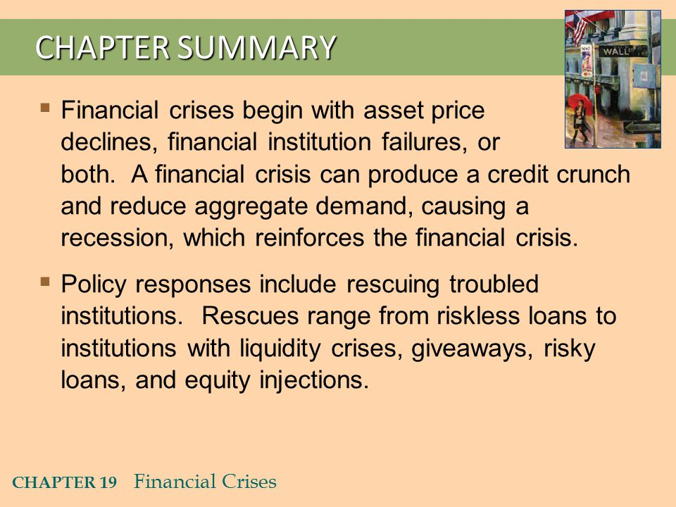 CHAPTER 19 Financial Crises CHAPTER SUMMARY  Financial crises begin with asset price declines, financial institution failures, or both.