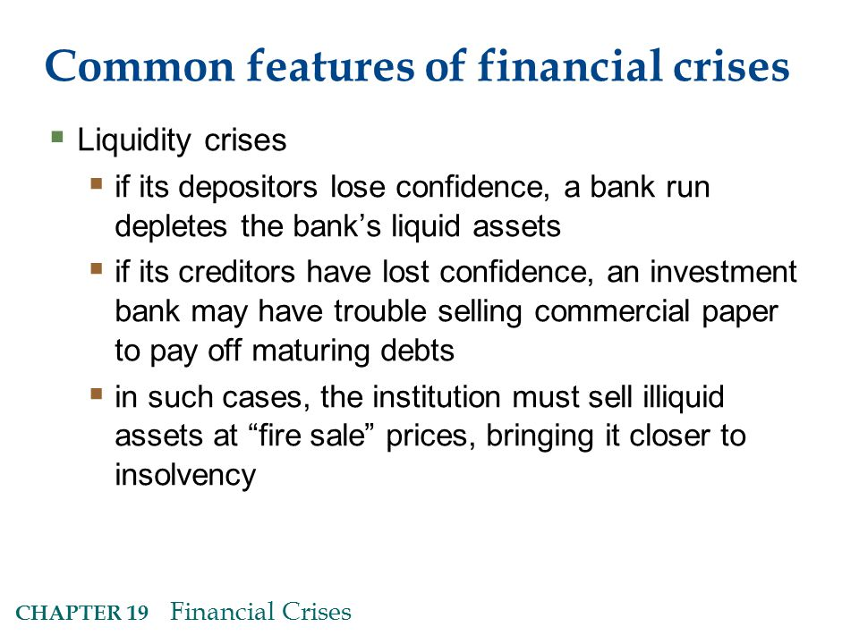 CHAPTER 19 Financial Crises Common features of financial crises  Liquidity crises  if its depositors lose confidence, a bank run depletes the bank's liquid assets  if its creditors have lost confidence, an investment bank may have trouble selling commercial paper to pay off maturing debts  in such cases, the institution must sell illiquid assets at fire sale prices, bringing it closer to insolvency