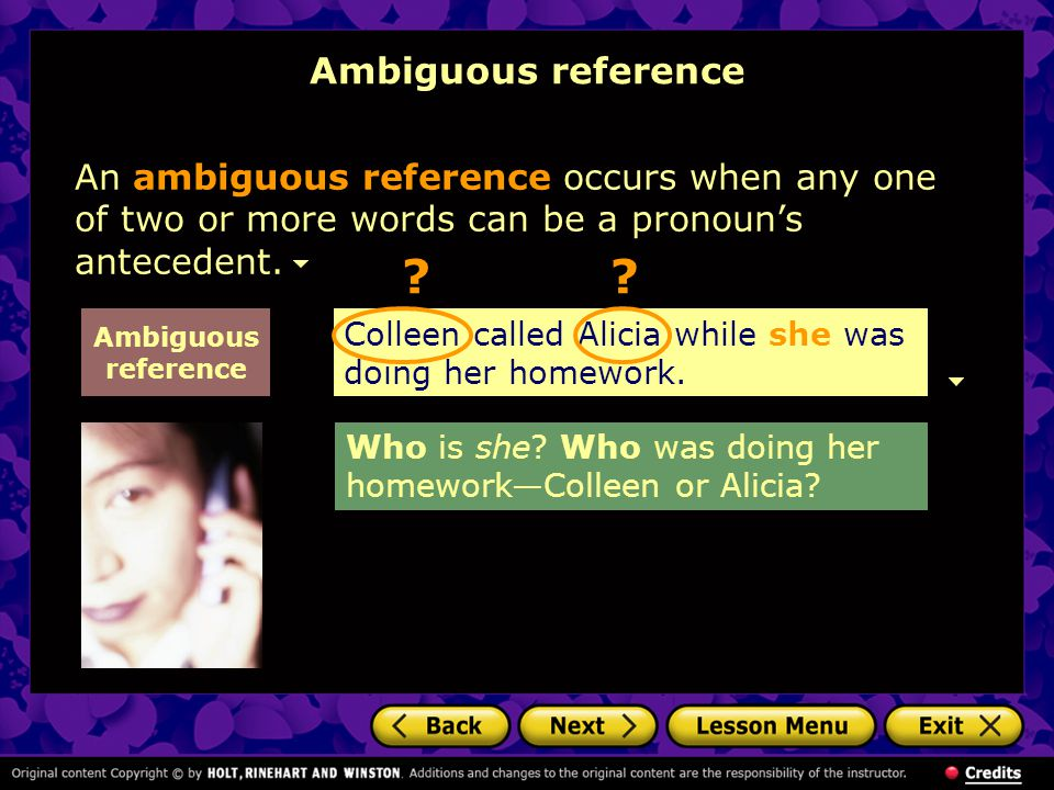 Ambiguous reference An ambiguous reference occurs when any one of two or more words can be a pronoun's antecedent.
