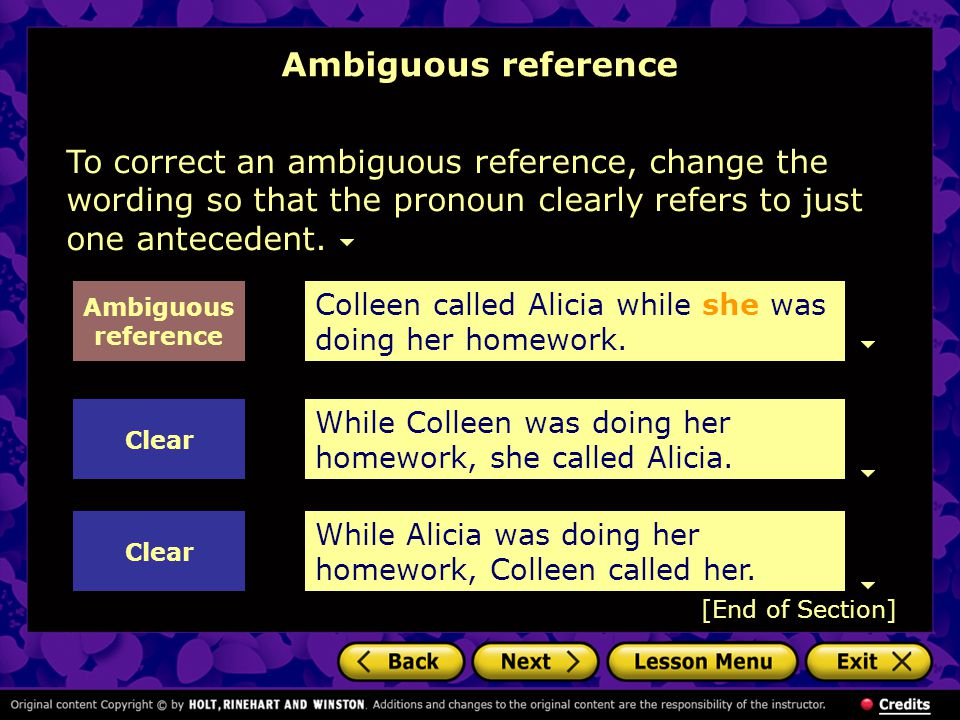 To correct an ambiguous reference, change the wording so that the pronoun clearly refers to just one antecedent.