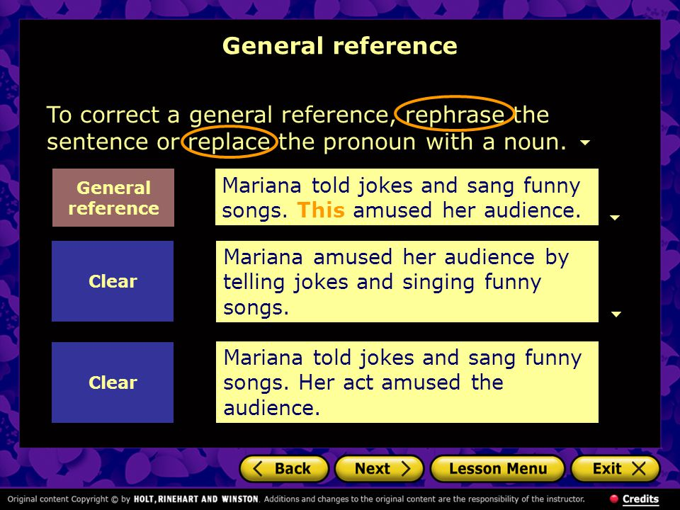 To correct a general reference, rephrase the sentence or replace the pronoun with a noun. Mariana amused her audience by telling jokes and singing fun