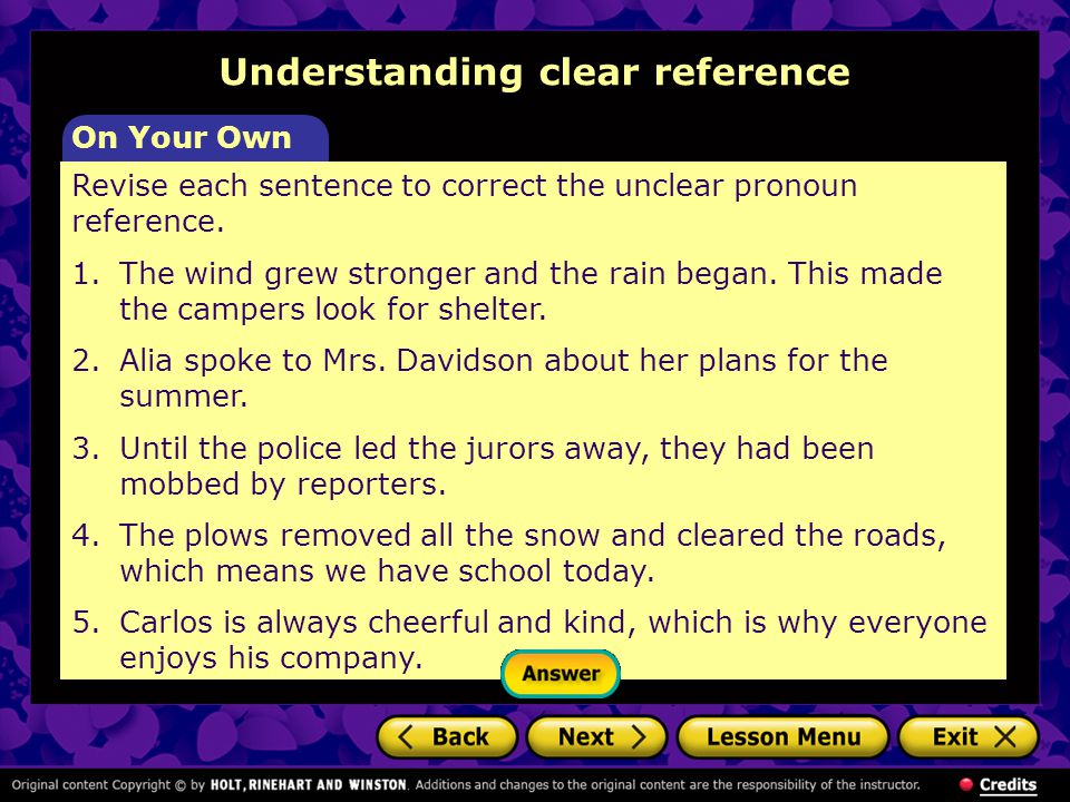 Revise each sentence to correct the unclear pronoun reference. 1. The wind grew stronger and the rain began. This made the campers look for shelter. 2