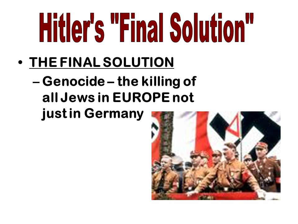 THE FINAL SOLUTION –Genocide – the killing of all Jews in EUROPE not just in Germany