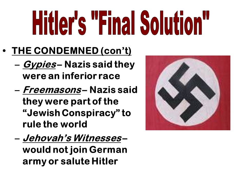 THE CONDEMNED (con't) –Gypies – Nazis said they were an inferior race –Freemasons – Nazis said they were part of the Jewish Conspiracy to rule the world –Jehovah's Witnesses – would not join German army or salute Hitler