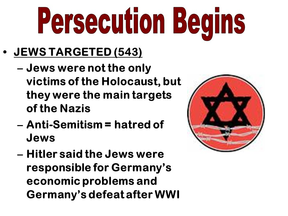 JEWS TARGETED (543) –Jews were not the only victims of the Holocaust, but they were the main targets of the Nazis –Anti-Semitism = hatred of Jews –Hitler said the Jews were responsible for Germany's economic problems and Germany's defeat after WWI