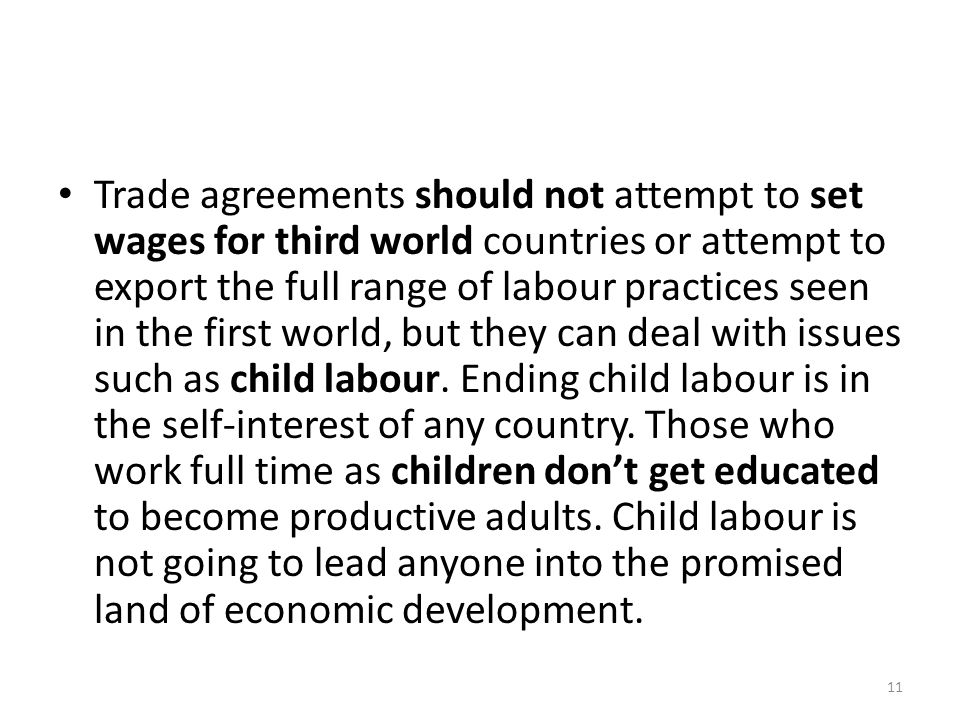 Trade agreements should not attempt to set wages for third world countries or attempt to export the full range of labour practices seen in the first world, but they can deal with issues such as child labour.