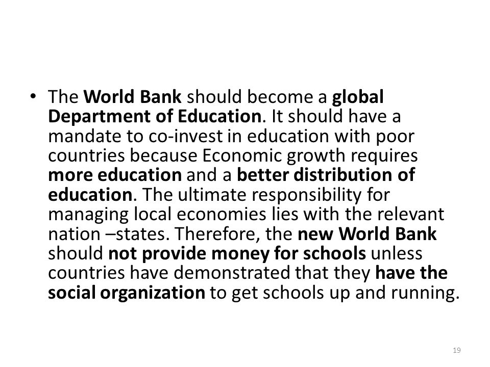 The World Bank should become a global Department of Education. It should have a mandate to co-invest in education with poor countries because Economic