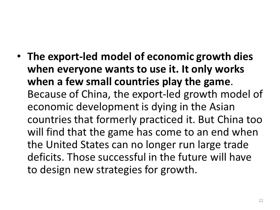 The export-led model of economic growth dies when everyone wants to use it. It only works when a few small countries play the game. Because of China,