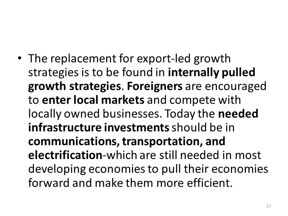 The replacement for export-led growth strategies is to be found in internally pulled growth strategies. Foreigners are encouraged to enter local marke