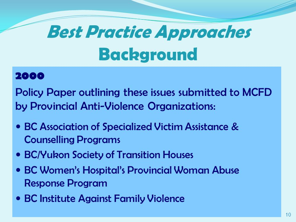 Best Practice Approaches Background 2000 Policy Paper outlining these issues submitted to MCFD by Provincial Anti-Violence Organizations: BC Association of Specialized Victim Assistance & Counselling Programs BC/Yukon Society of Transition Houses BC Women's Hospital's Provincial Woman Abuse Response Program BC Institute Against Family Violence 10