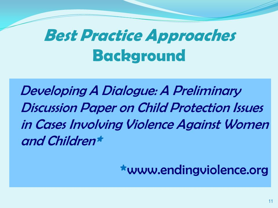 Best Practice Approaches Background Developing A Dialogue: A Preliminary Discussion Paper on Child Protection Issues in Cases Involving Violence Against Women and Children * * www.endingviolence.org 11